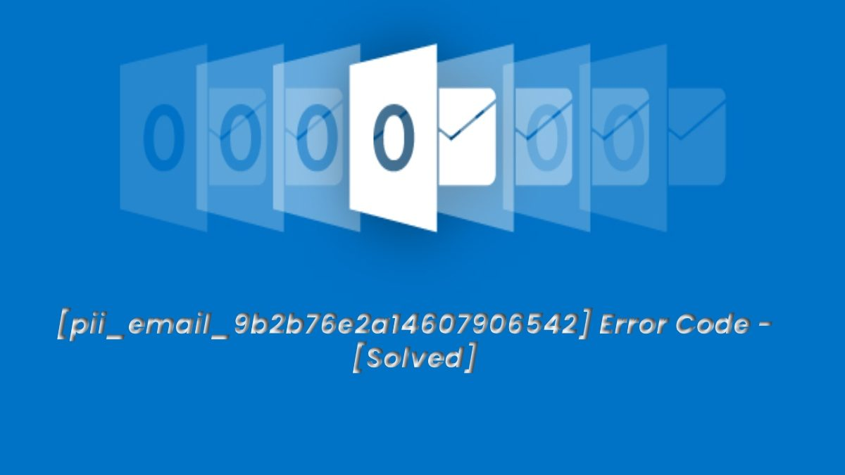 How to Solve [pii_email_9b2b76e2a14607906542] Error Code?