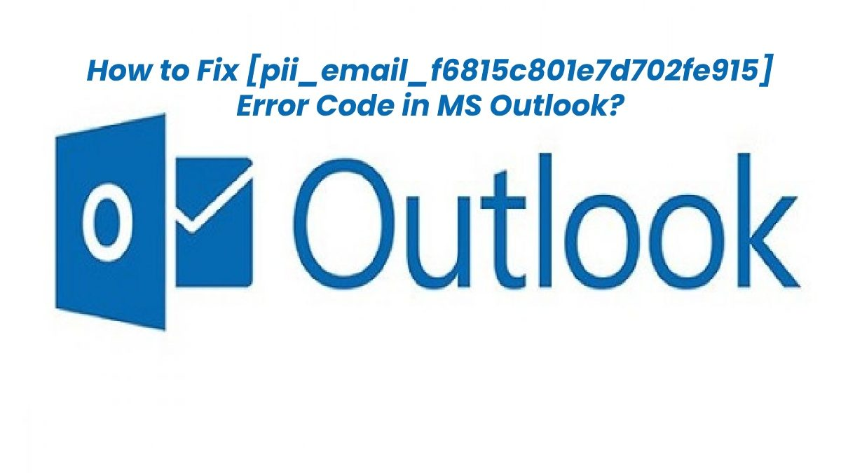 How to Fix [pii_email_f6815c801e7d702fe915] Error Code in MS Outlook?