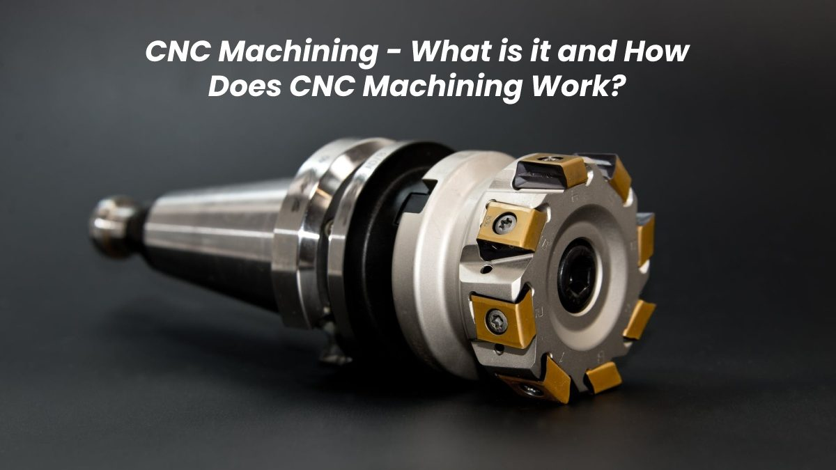 CNC Machining – What is it and How Does CNC Machining Work?