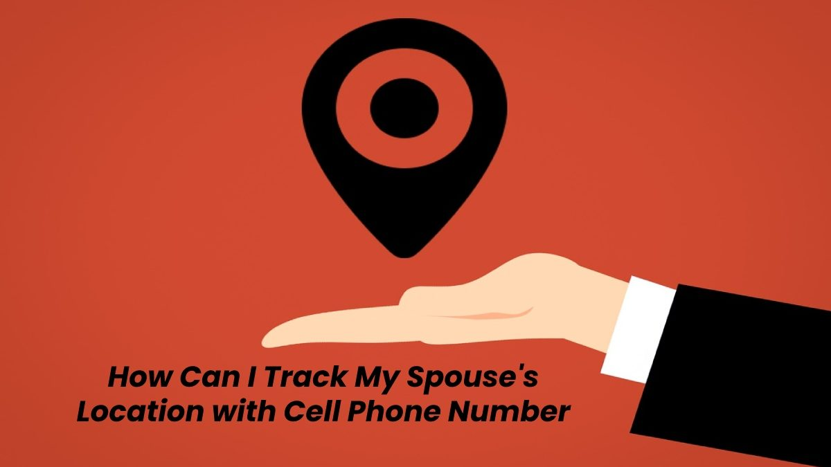 How Can I Track My Spouse's Location with Cell Phone Number