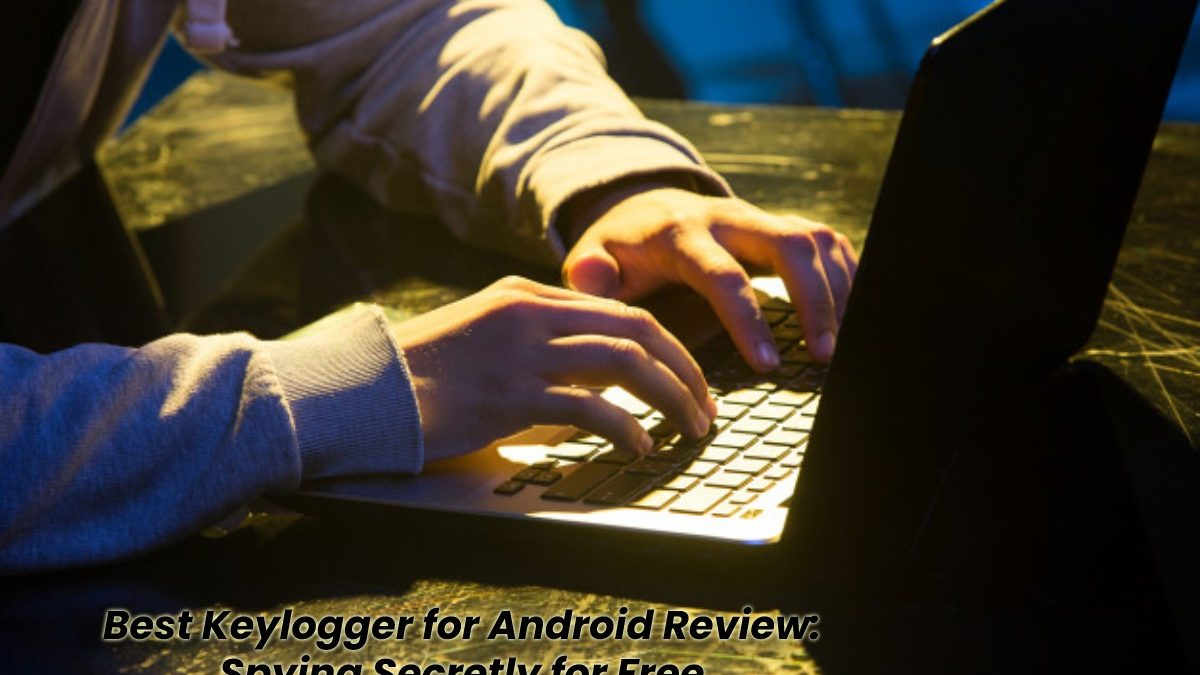 Best Keylogger for Android Review: Spying Secretly for Free