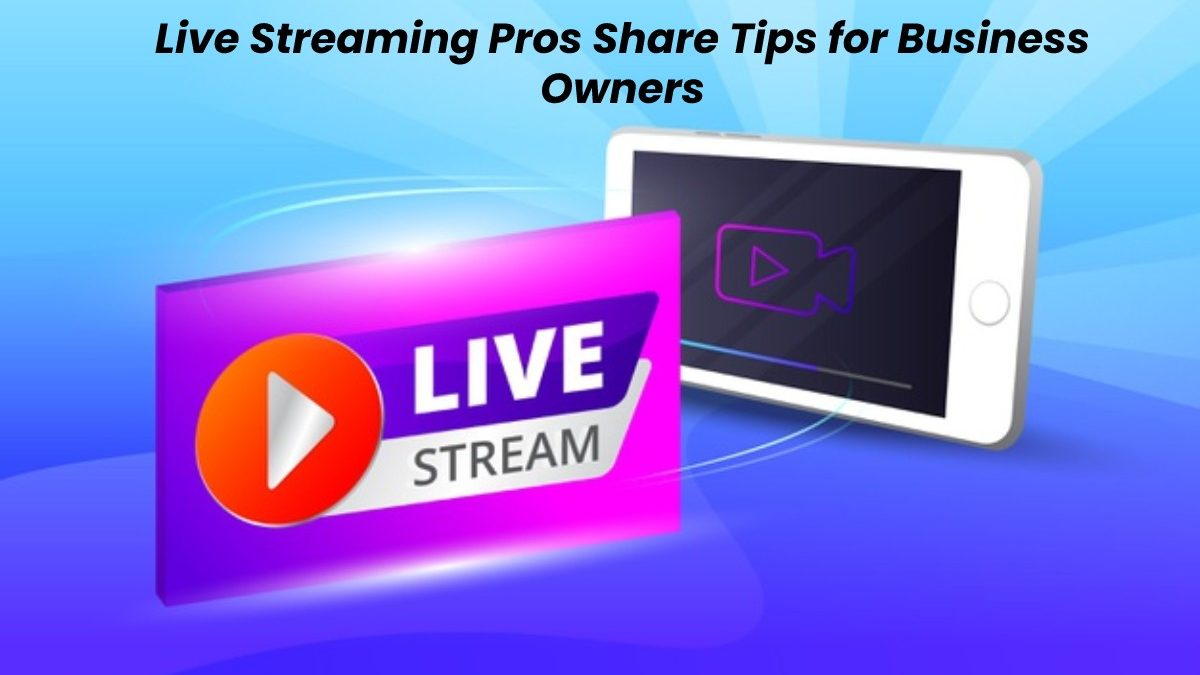Live Streaming Pros Share Tips for Business Owners