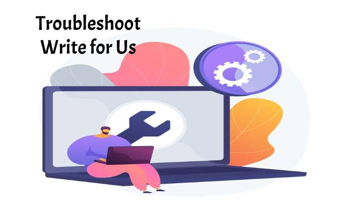 Troubleshoot Write for Us