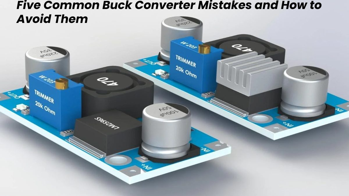 Five Common Buck Converter Mistakes and How to Avoid Them